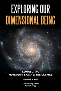 Exploring Our Dimensional Being: Connecting Humanity, Earth & the Cosmos by Frederick R. Kipp