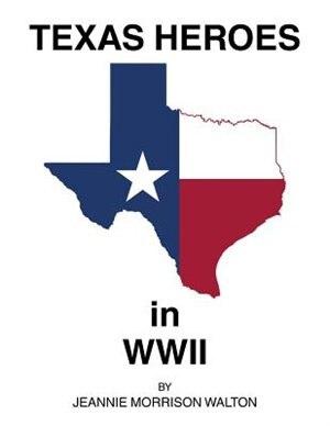 Texas Heroes in WWII by JEANNIE MORRISON WALTON