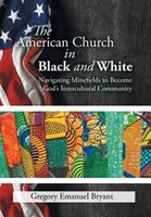 The American Church in Black and White: Navigating Minefields to Become God's Intercultural…