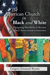 The American Church in Black and White: Navigating Minefields to Become God's Intercultural Community de Gregory Emanuel Bryant