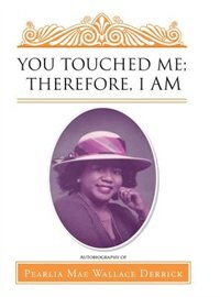 You Touched Me; Therefore, I Am by Pearlia Mae Wallace Derrick