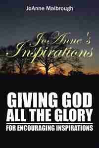 JoAnne's Inspirations: Giving God All the Glory for Encouraging Inspirations by JoAnne Malbrough