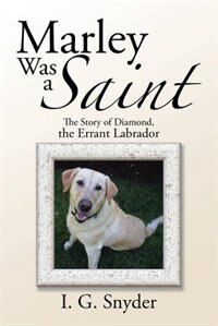 Marley Was a Saint: The Story of Diamond, the Errant Labrador by I. G. Snyder