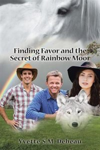 Finding Favor and the Secret of Rainbow Moor by Yvette S.M. Debeau