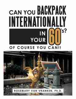 Can You Backpack Internationally in Your 60's?: Of Course You Can!! by Ph.D Rosemary Van Vranken