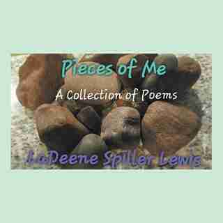 Pieces of Me: A Collection of Poems by LaDeene Spiller Lewis