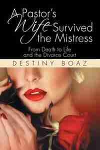 A Pastor's Wife Survived the Mistress: From Death to Life and the Divorce Court by Destiny Boaz