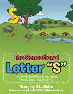 "The Sensational Letter ""S"": The Ultimate Team Member and Hardest Worker in the Land of Letters by D. L. White"