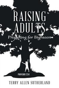 Raising Adults: Preparing for Eighteen by Terry Allen Sutherland