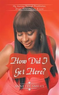 How Did I Get Here?: My Journey Through Prostitution, Drugs, Relationships, & Love by Annette Smiley