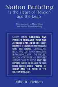 Nation Building Is the Heart of Religion and the Leap: From Zoroaster to Plato, Moses and Paul to Nation Building by John R. Fielden