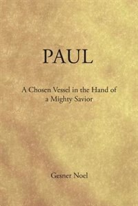 Paul: A Chosen Vessel in the Hand of a Mighty Savior by Gesner Noel