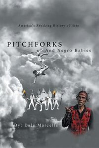 Pitchforks and Negro Babies: America's Shocking History of Hate by Dale Marcelle