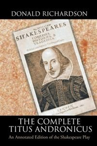 The Complete Titus Andronicus: An Annotated Edition of the Shakespeare Play by Donald Richardson