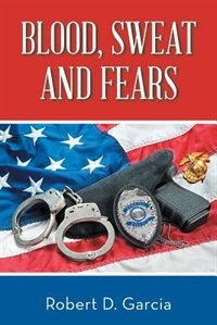 Blood, Sweat and Fears by Robert  D. Garcia