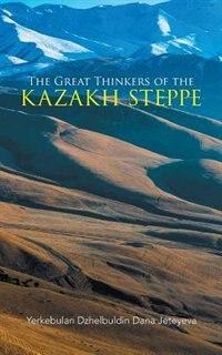 The Great Thinkers of the Kazakh Steppe by Yerkebulan Dzhelbuldin Dana Jeteyeva