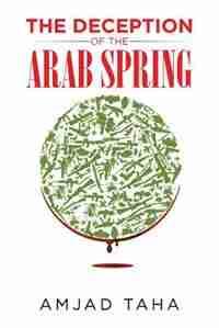 The Deception of the Arab Spring by Amjad Taha