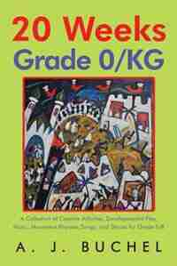 20 Weeks Grade 0/KG: A Collection of Creative Activities, Developmental Play, Music, Movement Rhymes, Songs, and Stories by A. J. Buchel