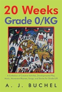 20 Weeks Grade 0/KG: A Collection of Creative Activities, Developmental Play, Music, Movement…