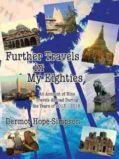 Further Travels in My Eighties: An Account of Nine Travels Abroad During the Years of 2013-2015 by Dermot Hope-Simpson