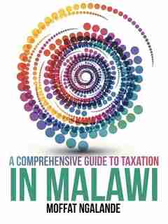 A Comprehensive Guide to Taxation in Malawi by Moffat Ngalande