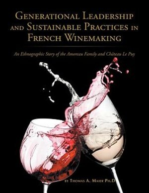Generational Leadership and Sustainable Practices in French Winemaking: An Ethnographic Story of the Amoreau Family and Chateau Le Puy by Thomas Maier