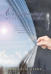 Overcoming My Perfect Storm: How I Rebuilt My Life after Despair, Divorce, Depression, and…
