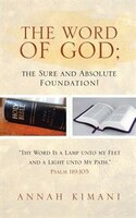 The Word of God; the Sure and Absolute Foundation!: Thy Word Is a Lamp unto my Feet and a Light…