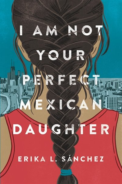 I Am Not Your Perfect Mexican Daughter by Erika L. Sánchez