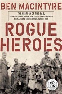 Rogue Heroes: The History Of The Sas, Britain's Secret Special Forces Unit That Sabotaged The Nazis And Changed T by Ben Macintyre