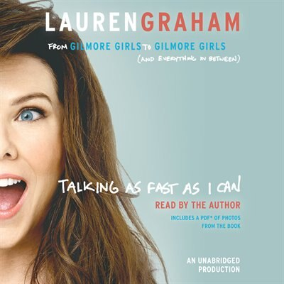 Talking As Fast As I Can: From Gilmore Girls To Gilmore Girls (and Everything In Between) by Lauren Graham