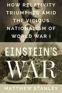 Einstein's War: How Relativity Triumphed Amid The Vicious Nationalism Of World War I by Matthew Stanley