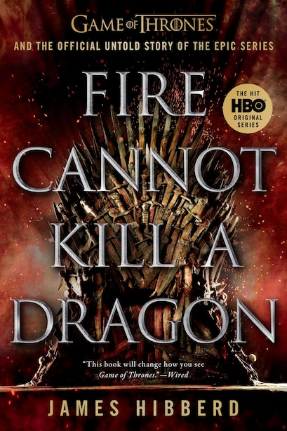Fire Cannot Kill A Dragon: Game Of Thrones And The Official Untold Story Of The Epic Series by James Hibberd