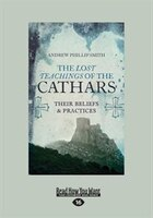 The Lost Teachings of the Cathars: Their Beliefs and Practices (Large Print 16pt)