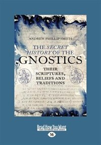 The Secret History of the Gnostics: Their Scriptures, beliefs and traditions (Large Print 16pt)