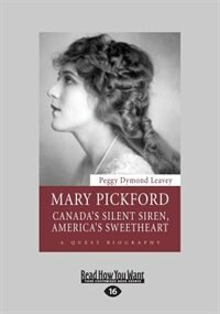 Mary Pickford: Canada's Silent Siren, America's Sweetheart (Large Print 16pt) by Peggy Dymond Leavey