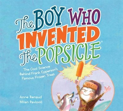 The Boy Who Invented The Popsicle: The Cool Science Behind Frank Epperson's Famous Frozen Treat by Anne Renaud