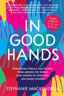 In Good Hands: Remarkable Female Politicians From Around The World Who Showed Up, Spoke Out And Made Change by Stephanie Mackendrick