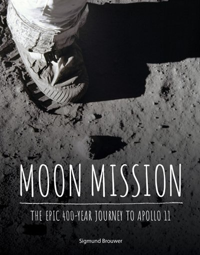 Moon Mission: The Epic 400-Year Journey to Apollo 11 by Sigmund Brouwer
