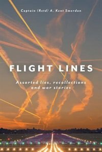 Flight Lines: Assorted lies, recollections and war stories by Captain A. Kent Smerdon