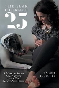 The Year I Turned 25: A Memoir About Sex, Anxiety and a Dog Named She-Devil by Raquel Fletcher