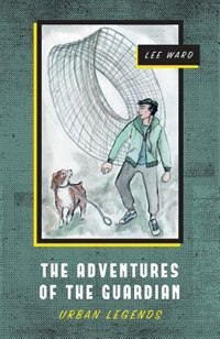 The Adventures of The Guardian: Urban Legends by Lee Ward