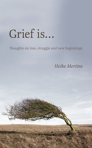 Grief is...: Thoughts on loss, struggle and new beginnings by Heike Mertins