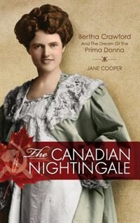 The Canadian Nightingale: Bertha Crawford and the Dream of the Prima Donna by Jane Cooper