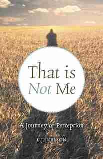 That Is Not Me: A Journey Of Perception de L.j. Nelson