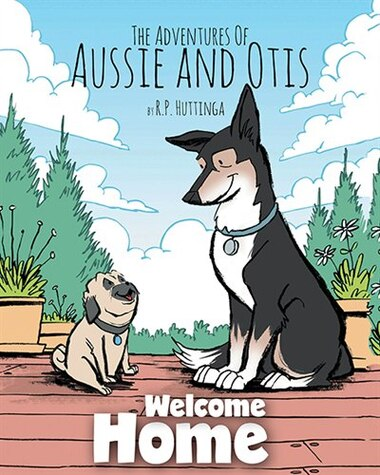 Welcome Home: The Adventures Of Aussie and Otis by R.P. Huttinga