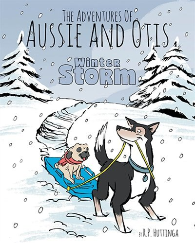 Winter Storm: The Adventures Of Aussie and Otis by R.P Huttinga