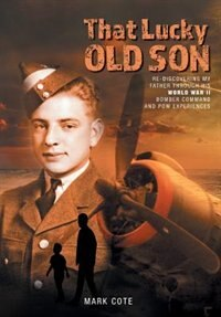 That Lucky Old Son: Re-Discovering My Father Through His World War II Bomber Command and POW Experiences by Mark Cote
