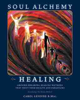 Soul Alchemy Healing: Ground-Breaking Healing Methods That Shift Your Health and Paradigms by Carol Lefevre