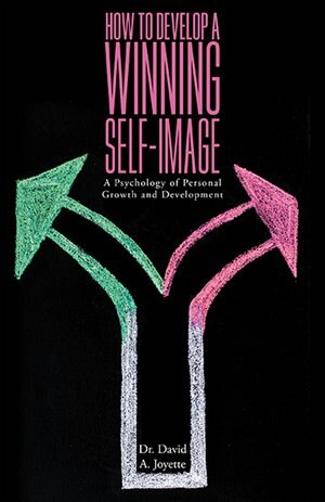 How to Develop a Winning Self-Image: A Psychology of Personal Growth and Development by David A. Joyette